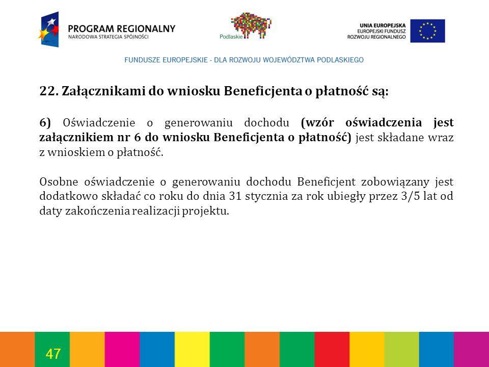 47 22. Załącznikami do wniosku Beneficjenta o płatność są: 6) Oświadczenie o generowaniu dochodu (wzór oświadczenia jest załącznikiem nr 6 do wniosku