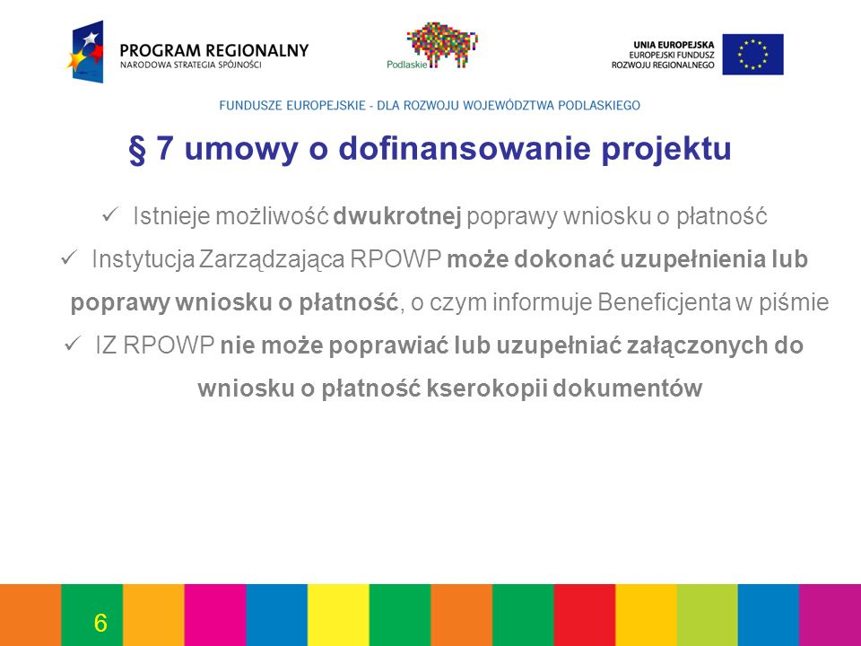 6 § 7 umowy o dofinansowanie projektu Istnieje możliwość dwukrotnej poprawy wniosku o płatność Instytucja Zarządzająca RPOWP może dokonać uzupełnienia