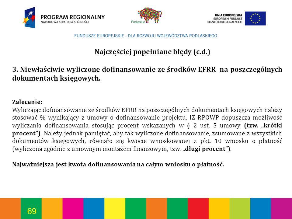 69 Najczęściej popełniane błędy (c.d.) 3. Niewłaściwie wyliczone dofinansowanie ze środków EFRR na poszczególnych dokumentach księgowych. Zalecenie: W