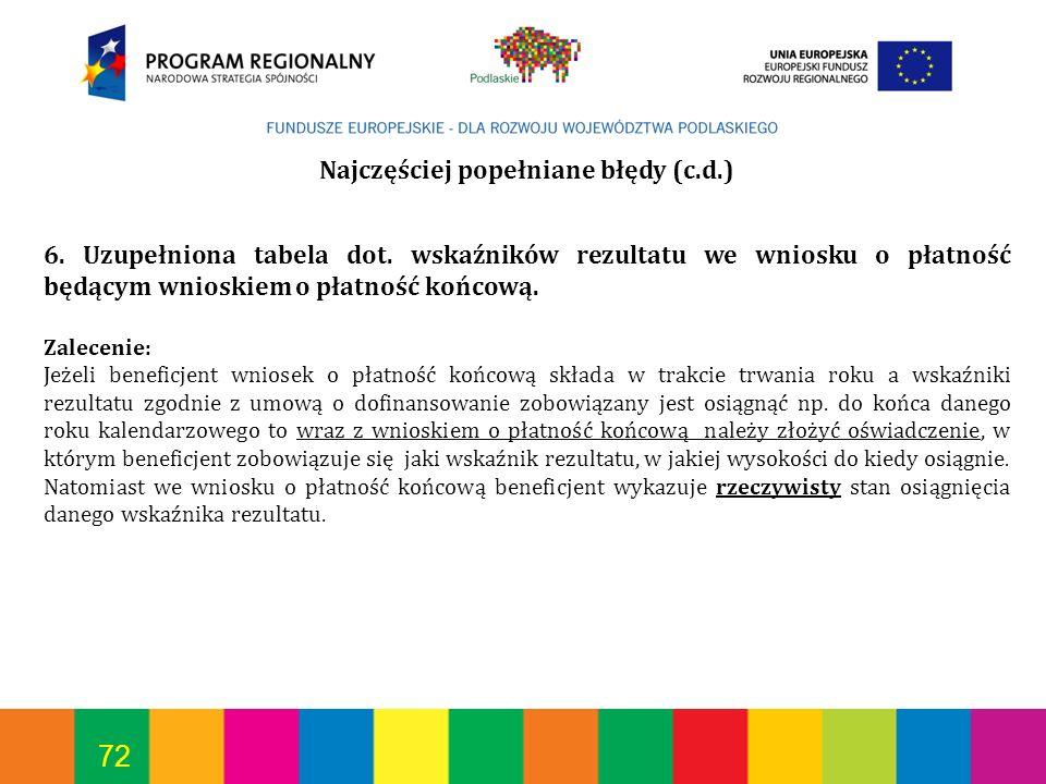 72 Najczęściej popełniane błędy (c.d.) 6. Uzupełniona tabela dot. wskaźników rezultatu we wniosku o płatność będącym wnioskiem o płatność końcową. Zal
