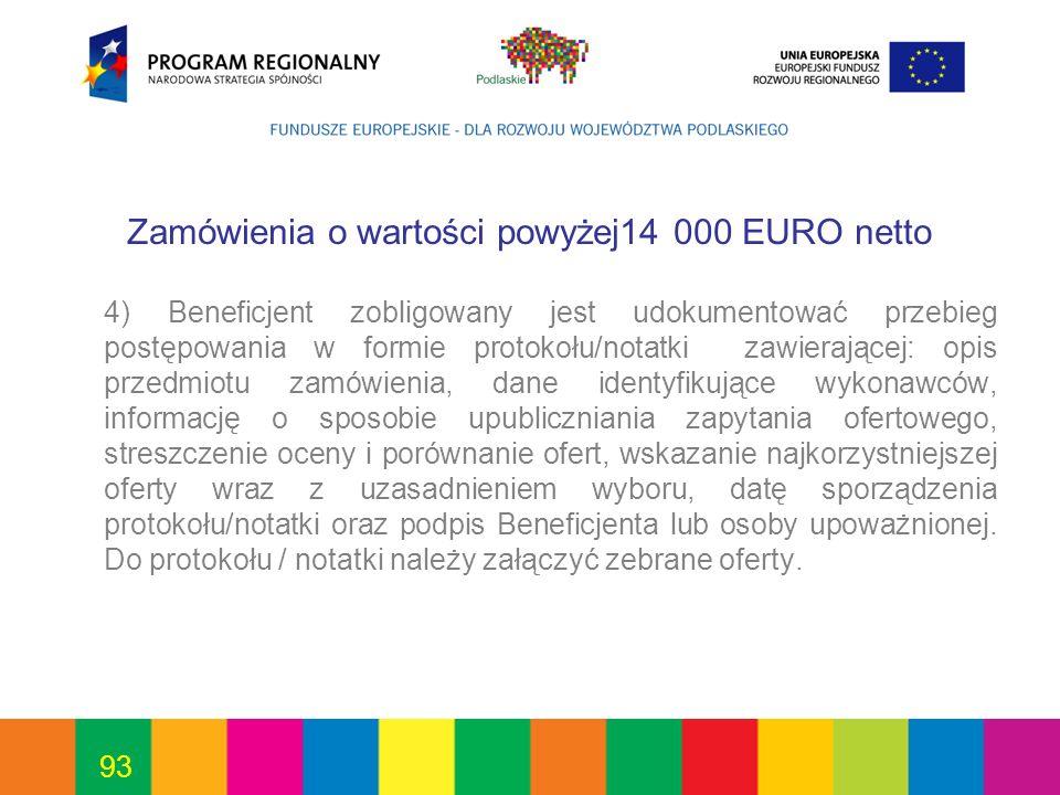 93 Zamówienia o wartości powyżej14 000 EURO netto 4) Beneficjent zobligowany jest udokumentować przebieg postępowania w formie protokołu/notatki zawie