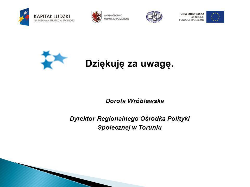 Dziękuję za uwagę. Dorota Wróblewska Dyrektor Regionalnego Ośrodka Polityki Społecznej w Toruniu