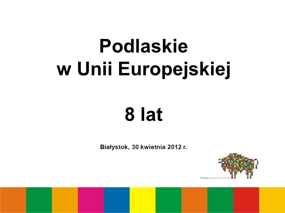 Podlaskie w Unii Europejskiej 8 lat Białystok, 30 kwietnia 2012 r.