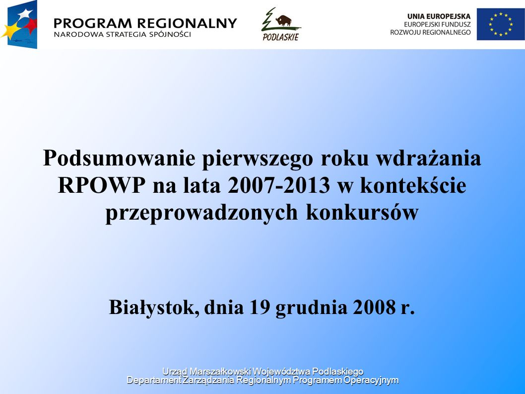 Podsumowanie pierwszego roku wdrażania RPOWP na lata 2007-2013 w kontekście przeprowadzonych konkursów Białystok, dnia 19 grudnia 2008 r. Urząd Marsza