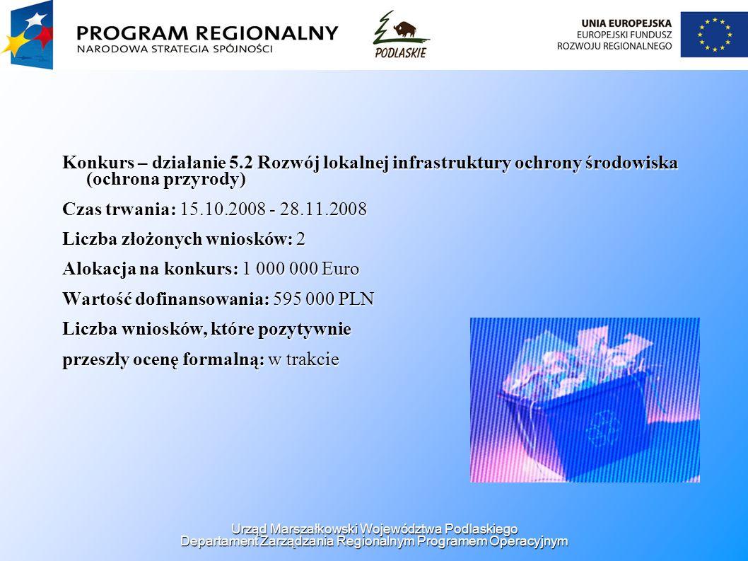 Konkurs – działanie 5.2 Rozwój lokalnej infrastruktury ochrony środowiska (ochrona przyrody) Czas trwania: 15.10.2008 - 28.11.2008 Liczba złożonych wniosków: 2 Alokacja na konkurs: 1 000 000 Euro Wartość dofinansowania: 595 000 PLN Liczba wniosków, które pozytywnie przeszły ocenę formalną: w trakcie Urząd Marszałkowski Województwa Podlaskiego Departament Zarządzania Regionalnym Programem Operacyjnym