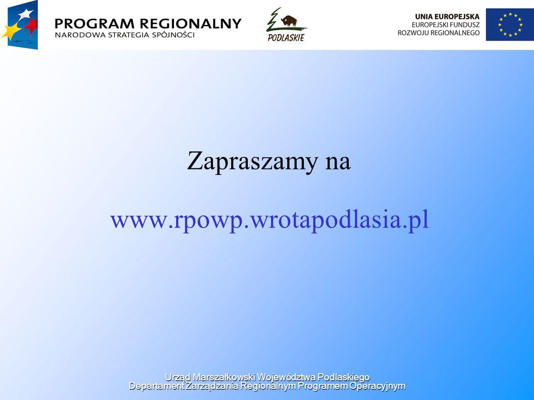 Zapraszamy na www.rpowp.wrotapodlasia.pl Urząd Marszałkowski Województwa Podlaskiego Departament Zarządzania Regionalnym Programem Operacyjnym
