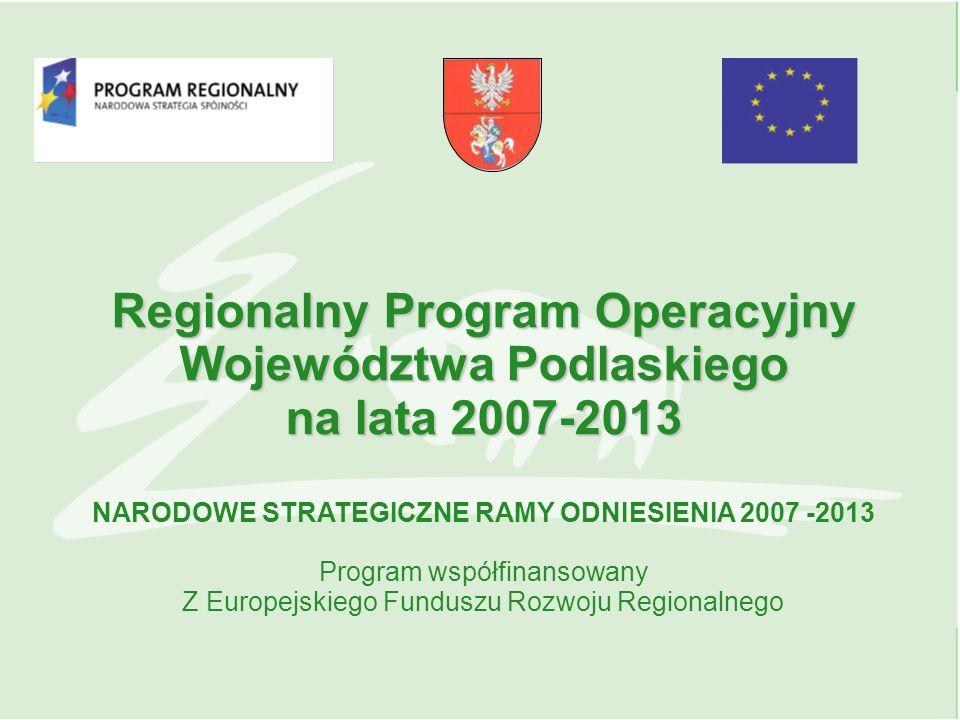 Regionalny Program Operacyjny Województwa Podlaskiego na lata 2007-2013 NARODOWE STRATEGICZNE RAMY ODNIESIENIA 2007 -2013 Program współfinansowany Z Europejskiego Funduszu Rozwoju Regionalnego