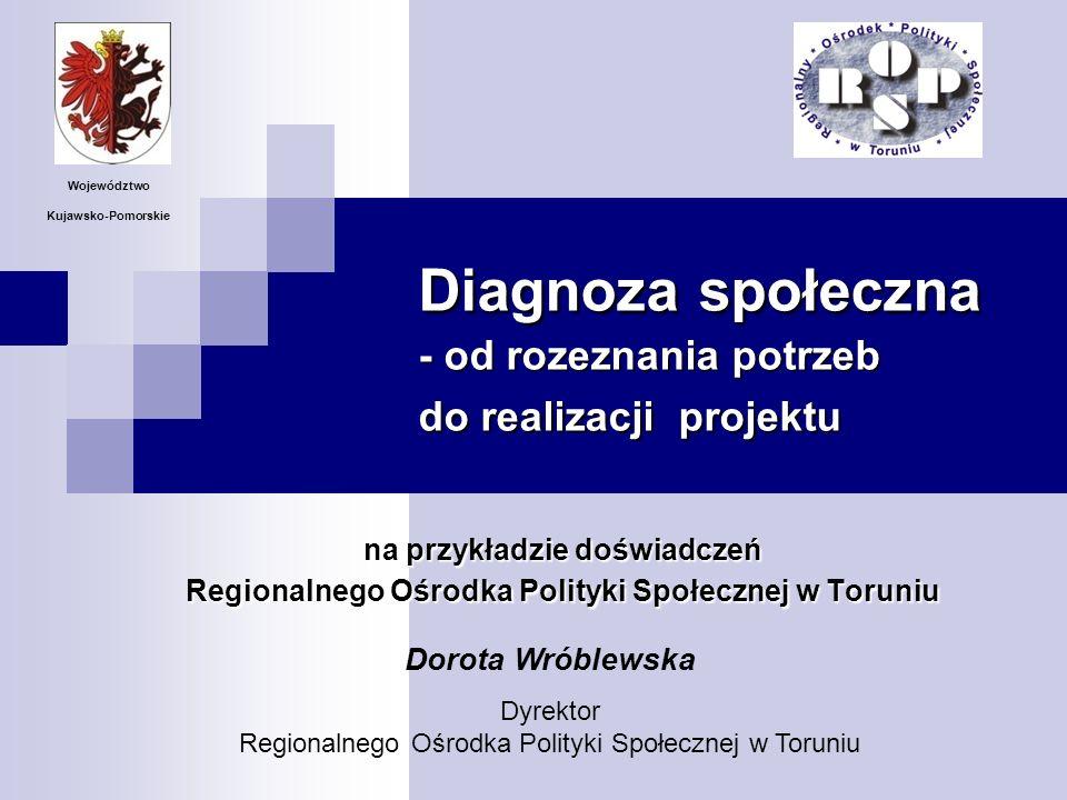 Diagnoza społeczna - od rozeznania potrzeb do realizacji projektu na przykładzie doświadczeń Regionalnego Ośrodka Polityki Społecznej w Toruniu Dorota