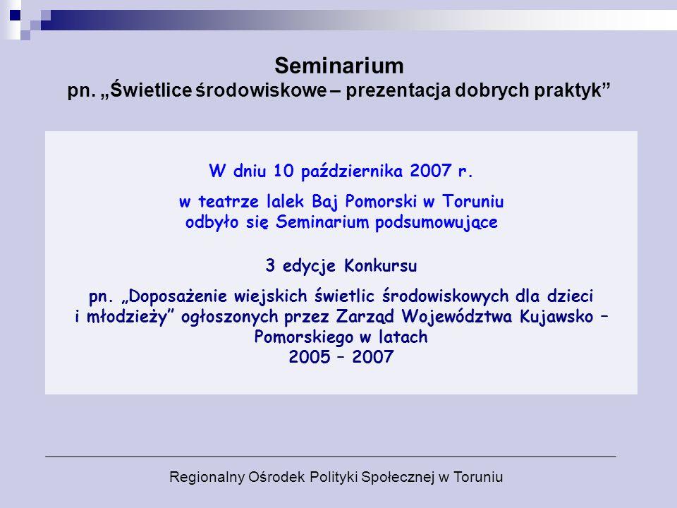W dniu 10 października 2007 r. w teatrze lalek Baj Pomorski w Toruniu odbyło się Seminarium podsumowujące 3 edycje Konkursu pn. Doposażenie wiejskich