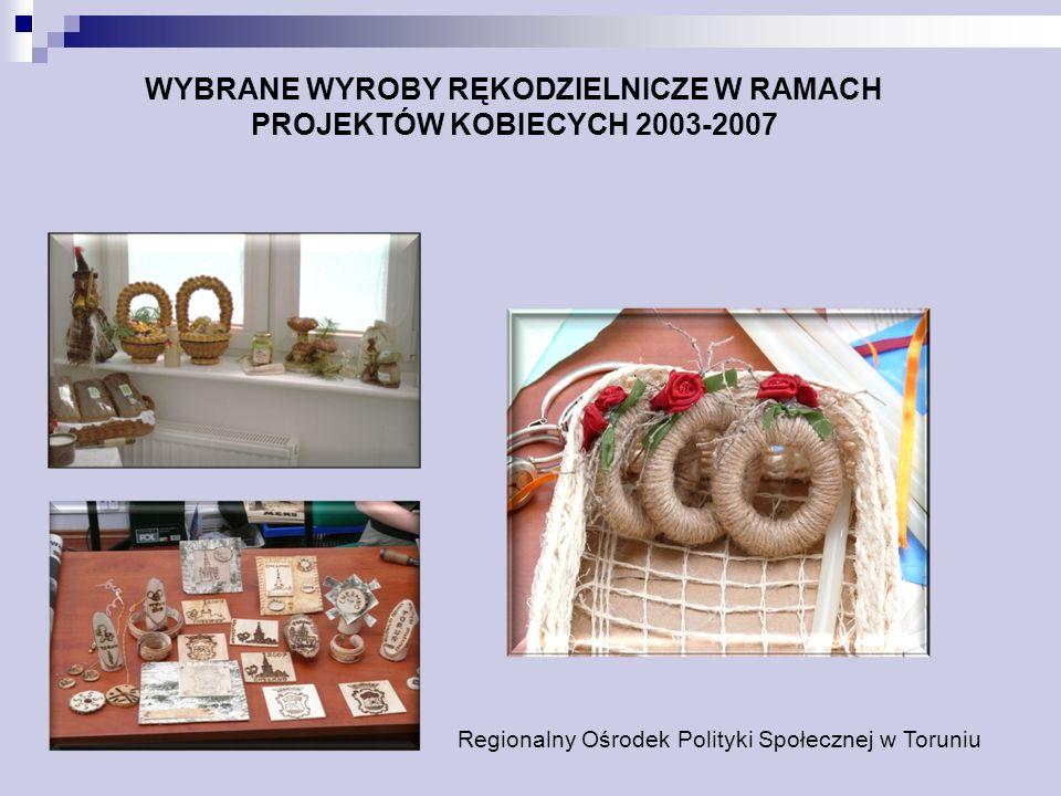 WYBRANE WYROBY RĘKODZIELNICZE W RAMACH PROJEKTÓW KOBIECYCH 2003-2007 Regionalny Ośrodek Polityki Społecznej w Toruniu
