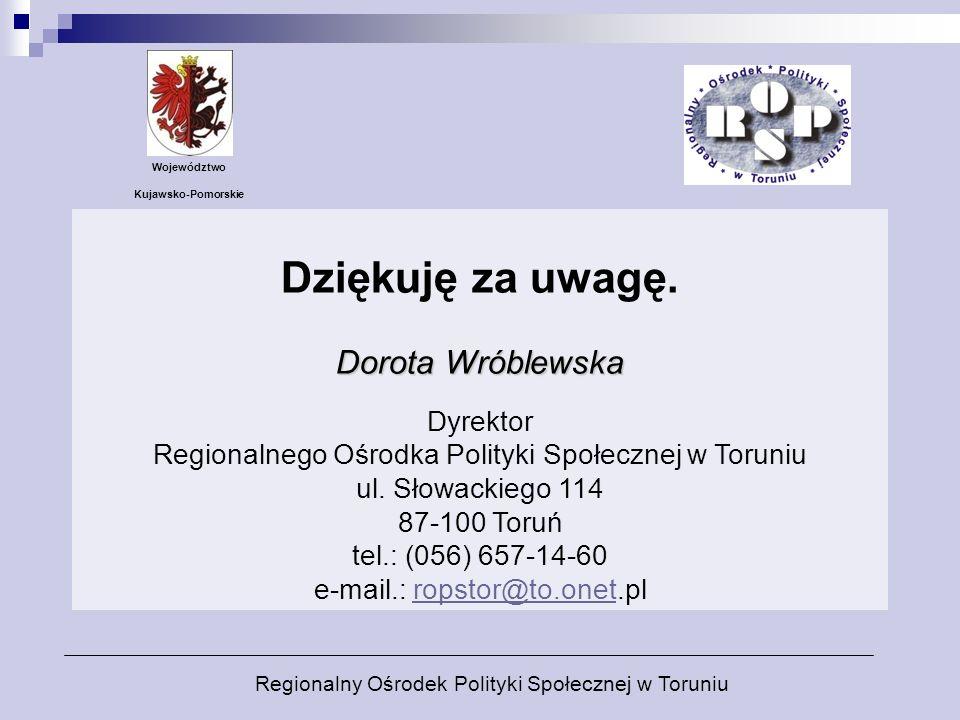 Dorota Wróblewska Dziękuję za uwagę. Dorota Wróblewska Dyrektor Regionalnego Ośrodka Polityki Społecznej w Toruniu ul. Słowackiego 114 87-100 Toruń te