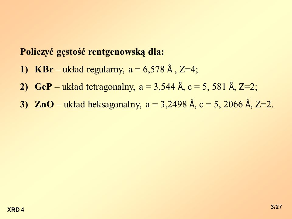 XRD 4 3/27 Policzyć gęstość rentgenowską dla: 1)KBr – układ regularny, a = 6,578 Å, Z=4; 2)GeP – układ tetragonalny, a = 3,544 Å, c = 5, 581 Å, Z=2; 3
