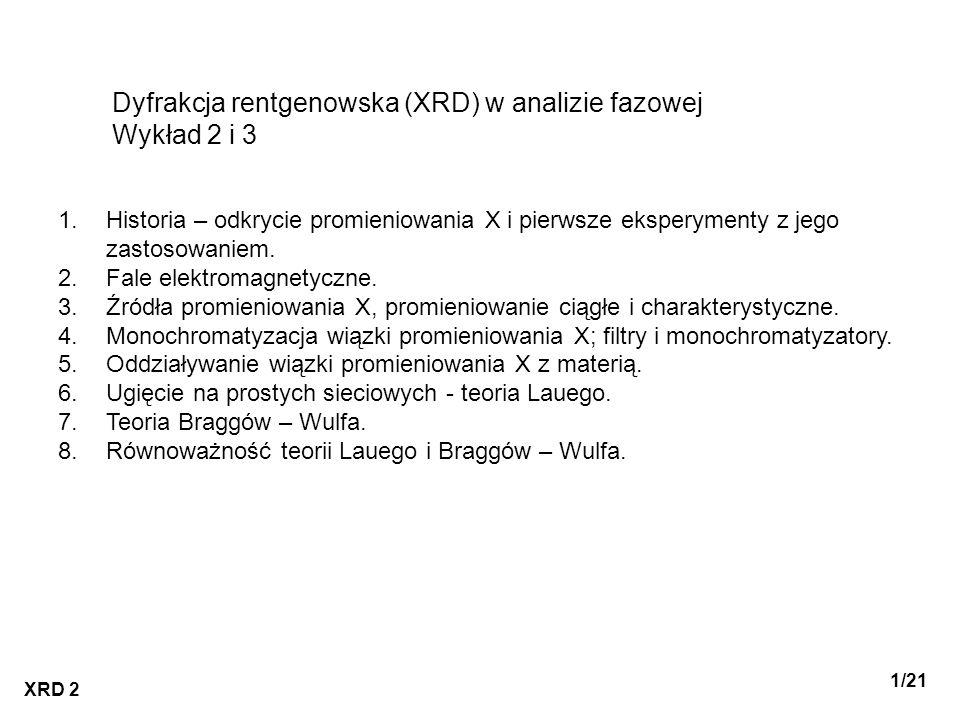 XRD 2 1/21 Dyfrakcja rentgenowska (XRD) w analizie fazowej Wykład 2 i 3 1.Historia – odkrycie promieniowania X i pierwsze eksperymenty z jego zastosow
