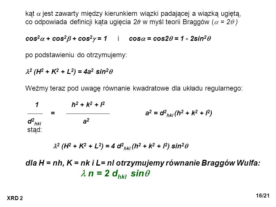 XRD 2 16/21 kąt jest zawarty między kierunkiem wiązki padającej a wiązką ugiętą, co odpowiada definicji kąta ugięcia 2 w myśl teorii Braggów ( = 2 ) c