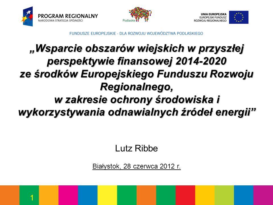 1 Wsparcie obszarów wiejskich w przyszłej perspektywie finansowej 2014-2020 ze środków Europejskiego Funduszu Rozwoju Regionalnego, w zakresie ochrony środowiska i wykorzystywania odnawialnych źródeł energii Lutz Ribbe Białystok, 28 czerwca 2012 r.