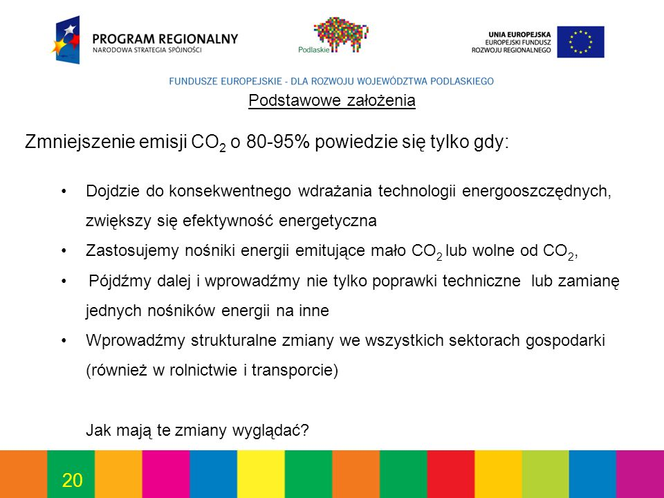 20 Podstawowe założenia Zmniejszenie emisji CO 2 o 80-95% powiedzie się tylko gdy: Dojdzie do konsekwentnego wdrażania technologii energooszczędnych, zwiększy się efektywność energetyczna Zastosujemy nośniki energii emitujące mało CO 2 lub wolne od CO 2, Pójdźmy dalej i wprowadźmy nie tylko poprawki techniczne lub zamianę jednych nośników energii na inne Wprowadźmy strukturalne zmiany we wszystkich sektorach gospodarki (również w rolnictwie i transporcie) Jak mają te zmiany wyglądać?