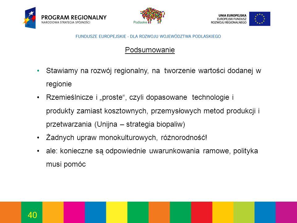 40 Podsumowanie Stawiamy na rozwój regionalny, na tworzenie wartości dodanej w regionie Rzemieślnicze i proste, czyli dopasowane technologie i produkty zamiast kosztownych, przemysłowych metod produkcji i przetwarzania (Unijna – strategia biopaliw) Żadnych upraw monokulturowych, różnorodność.
