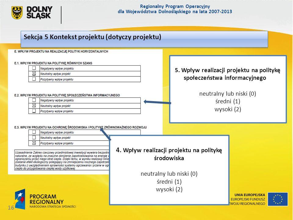 Regionalny Program Operacyjny dla Województwa Dolnośląskiego na lata 2007-2013 16 Sekcja 5 Kontekst projektu (dotyczy projektu) Sekcja 5 5. Wpływ real