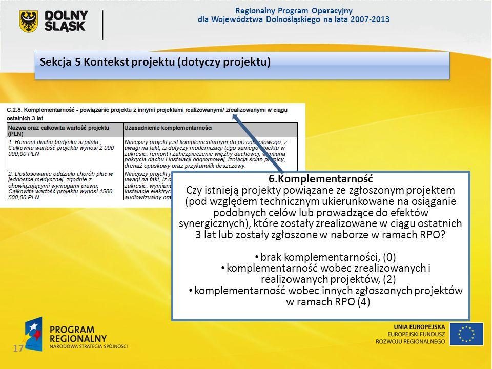 Regionalny Program Operacyjny dla Województwa Dolnośląskiego na lata 2007-2013 17 Sekcja 5 Kontekst projektu (dotyczy projektu) 6.Komplementarność Czy