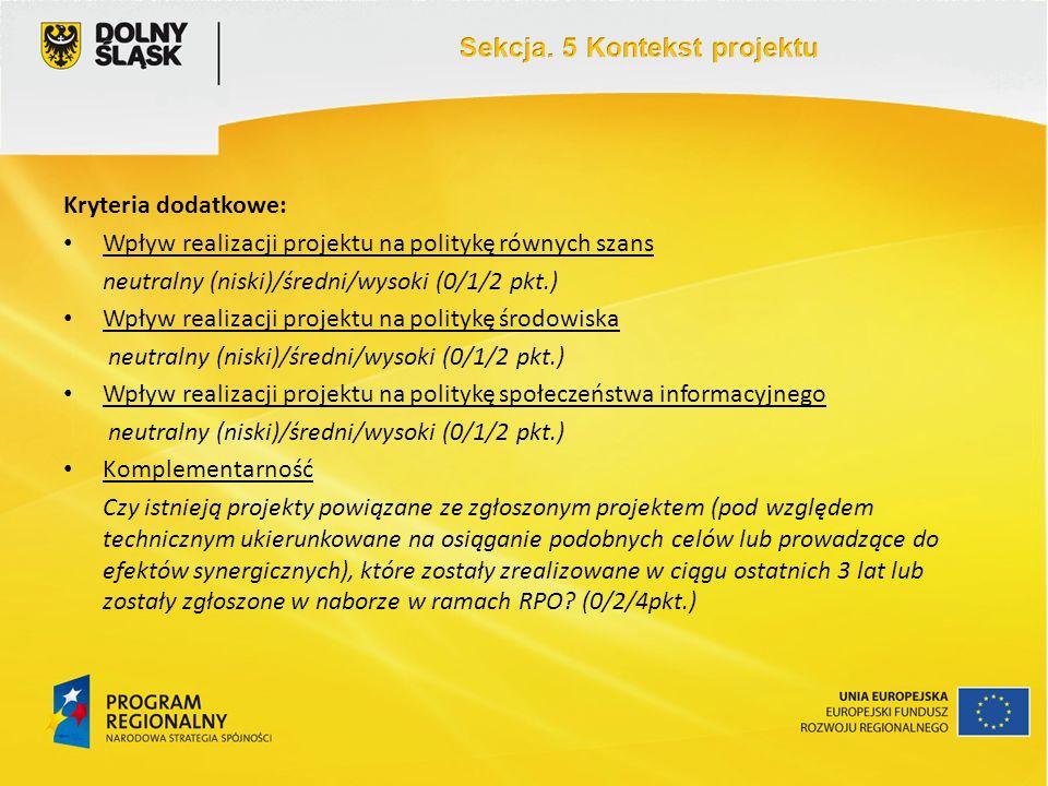Kryteria dodatkowe: Wpływ realizacji projektu na politykę równych szans neutralny (niski)/średni/wysoki (0/1/2 pkt.) Wpływ realizacji projektu na politykę środowiska neutralny (niski)/średni/wysoki (0/1/2 pkt.) Wpływ realizacji projektu na politykę społeczeństwa informacyjnego neutralny (niski)/średni/wysoki (0/1/2 pkt.) Komplementarność Czy istnieją projekty powiązane ze zgłoszonym projektem (pod względem technicznym ukierunkowane na osiąganie podobnych celów lub prowadzące do efektów synergicznych), które zostały zrealizowane w ciągu ostatnich 3 lat lub zostały zgłoszone w naborze w ramach RPO.
