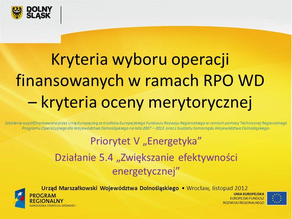 Kryteria wyboru operacji finansowanych w ramach RPO WD – kryteria oceny merytorycznej Priorytet V Energetyka Działanie 5.4 Zwiększanie efektywności energetycznej Urząd Marszałkowski Województwa Dolnośląskiego Wrocław, listopad 2012 Szkolenie współfinansowane przez Unię Europejską ze środków Europejskiego Funduszu Rozwoju Regionalnego w ramach pomocy Technicznej Regionalnego Programu Operacyjnego dla Województwa Dolnośląskiego na lata 2007 – 2013 oraz z budżetu Samorządu Województwa Dolnośląskiego.