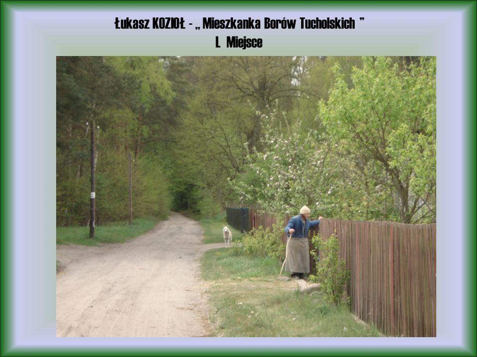Łukasz KOZIOŁ -,, Mieszkanka Borów Tucholskich I. Miejsce