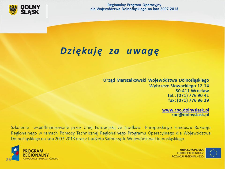Regionalny Program Operacyjny dla Województwa Dolnośląskiego na lata 2007-2013 26 Dziękuję za uwagę Urząd Marszałkowski Województwa Dolnośląskiego Wybrzeże Słowackiego 12-14 50-411 Wrocław tel.: (071) 776 90 41 fax: (071) 776 96 29 www.rpo.dolnyslask.pl rpo@dolnyslask.pl Szkolenie współfinansowane przez Unię Europejską ze środków Europejskiego Funduszu Rozwoju Regionalnego w ramach Pomocy Technicznej Regionalnego Programu Operacyjnego dla Województwa Dolnośląskiego na lata 2007-2013 oraz z budżetu Samorządu Województwa Dolnośląskiego.