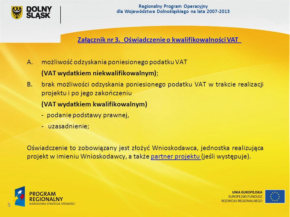 Regionalny Program Operacyjny dla Województwa Dolnośląskiego na lata 2007-2013 5 A.możliwość odzyskania poniesionego podatku VAT (VAT wydatkiem niekwalifikowalnym); B.brak możliwości odzyskania poniesionego podatku VAT w trakcie realizacji projektu i po jego zakończeniu (VAT wydatkiem kwalifikowalnym) - podanie podstawy prawnej, - uzasadnienie; Oświadczenie to zobowiązany jest złożyć Wnioskodawca, jednostka realizująca projekt w imieniu Wnioskodawcy, a także partner projektu (jeśli występuje).partner projektu Załącznik nr 3.