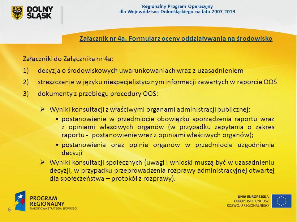 Regionalny Program Operacyjny dla Województwa Dolnośląskiego na lata 2007-2013 6 Wyniki konsultacji z właściwymi organami administracji publicznej: postanowienie w przedmiocie obowiązku sporządzenia raportu wraz z opiniami właściwych organów (w przypadku zapytania o zakres raportu - postanowienie wraz z opiniami właściwych organów); postanowienia oraz opinie organów w przedmiocie uzgodnienia decyzji Wyniki konsultacji społecznych (uwagi i wnioski muszą być w uzasadnieniu decyzji, w przypadku przeprowadzenia rozprawy administracyjnej otwartej dla społeczeństwa – protokół z rozprawy).