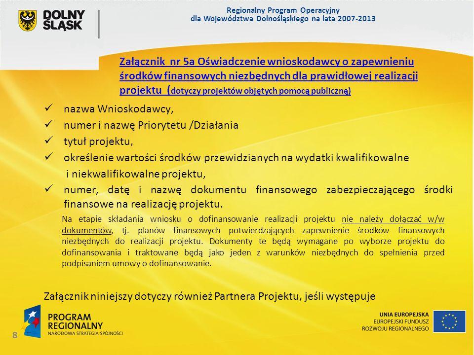 Regionalny Program Operacyjny dla Województwa Dolnośląskiego na lata 2007-2013 9 Załącznik nie dotyczy: projektów objętych schematami pomocy publicznej, projektów, których całkowity koszt nie przekracza 1 000 000 Euro Załącznik nr 6a i 6b.