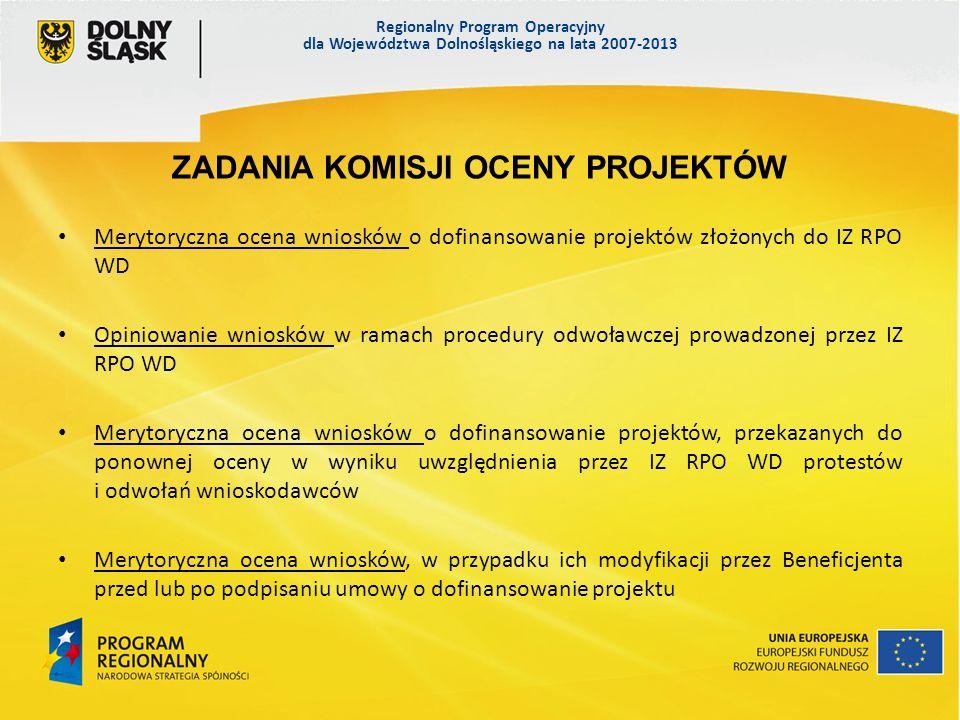 Regionalny Program Operacyjny dla Województwa Dolnośląskiego na lata 2007-2013 ZADANIA KOMISJI OCENY PROJEKTÓW Merytoryczna ocena wniosków o dofinansowanie projektów złożonych do IZ RPO WD Opiniowanie wniosków w ramach procedury odwoławczej prowadzonej przez IZ RPO WD Merytoryczna ocena wniosków o dofinansowanie projektów, przekazanych do ponownej oceny w wyniku uwzględnienia przez IZ RPO WD protestów i odwołań wnioskodawców Merytoryczna ocena wniosków, w przypadku ich modyfikacji przez Beneficjenta przed lub po podpisaniu umowy o dofinansowanie projektu