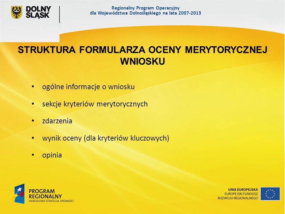 Regionalny Program Operacyjny dla Województwa Dolnośląskiego na lata 2007-2013 ogólne informacje o wniosku sekcje kryteriów merytorycznych zdarzenia wynik oceny (dla kryteriów kluczowych) opinia STRUKTURA FORMULARZA OCENY MERYTORYCZNEJ WNIOSKU