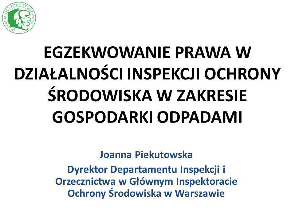 EGZEKWOWANIE PRAWA W DZIAŁALNOŚCI INSPEKCJI OCHRONY ŚRODOWISKA W ZAKRESIE GOSPODARKI ODPADAMI Joanna Piekutowska Dyrektor Departamentu Inspekcji i Orz