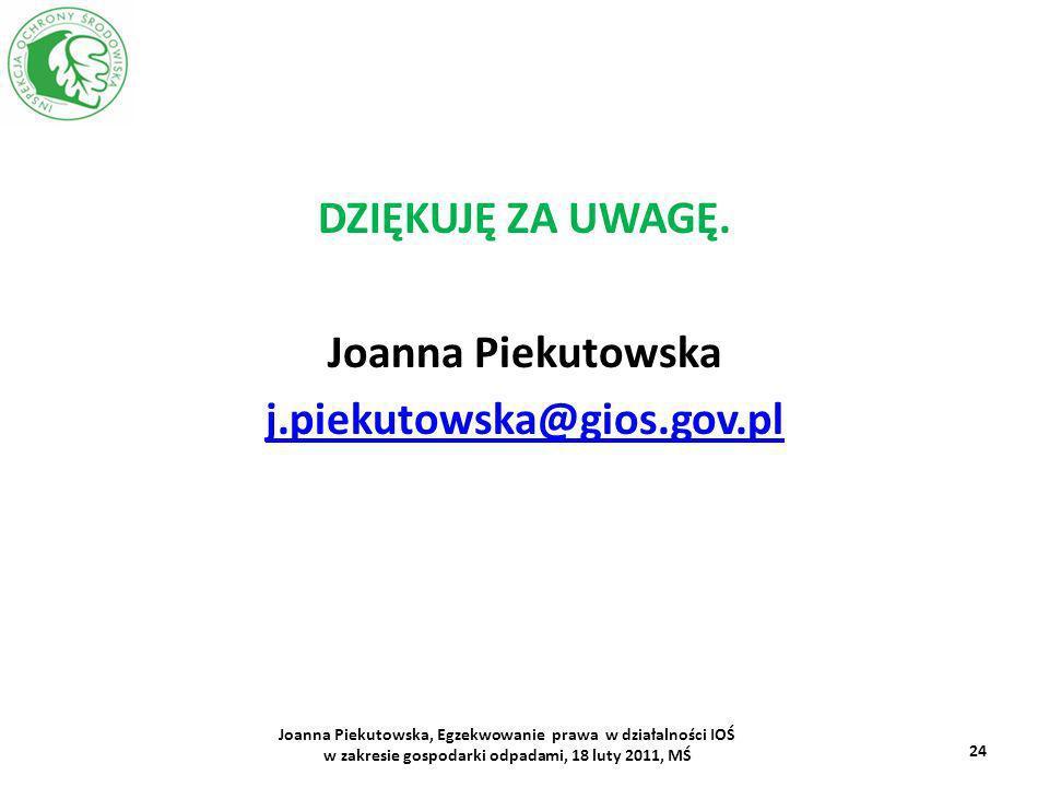 DZIĘKUJĘ ZA UWAGĘ. Joanna Piekutowska j.piekutowska@gios.gov.pl 24 Joanna Piekutowska, Egzekwowanie prawa w działalności IOŚ w zakresie gospodarki odp