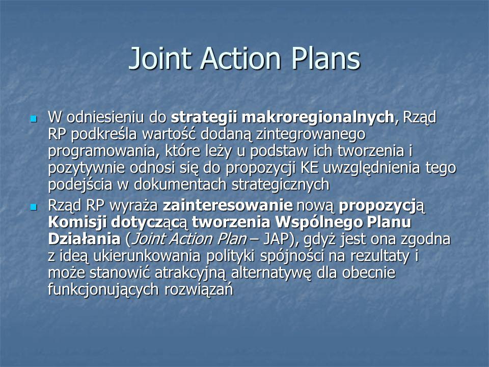 Joint Action Plans W odniesieniu do strategii makroregionalnych, Rząd RP podkreśla wartość dodaną zintegrowanego programowania, które leży u podstaw ich tworzenia i pozytywnie odnosi się do propozycji KE uwzględnienia tego podejścia w dokumentach strategicznych W odniesieniu do strategii makroregionalnych, Rząd RP podkreśla wartość dodaną zintegrowanego programowania, które leży u podstaw ich tworzenia i pozytywnie odnosi się do propozycji KE uwzględnienia tego podejścia w dokumentach strategicznych Rząd RP wyraża zainteresowanie nową propozycją Komisji dotyczącą tworzenia Wspólnego Planu Działania (Joint Action Plan – JAP), gdyż jest ona zgodna z ideą ukierunkowania polityki spójności na rezultaty i może stanowić atrakcyjną alternatywę dla obecnie funkcjonujących rozwiązań Rząd RP wyraża zainteresowanie nową propozycją Komisji dotyczącą tworzenia Wspólnego Planu Działania (Joint Action Plan – JAP), gdyż jest ona zgodna z ideą ukierunkowania polityki spójności na rezultaty i może stanowić atrakcyjną alternatywę dla obecnie funkcjonujących rozwiązań