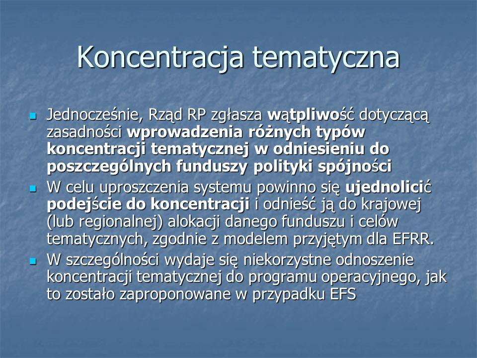 Koncentracja tematyczna Jednocześnie, Rząd RP zgłasza wątpliwość dotyczącą zasadności wprowadzenia różnych typów koncentracji tematycznej w odniesieniu do poszczególnych funduszy polityki spójności Jednocześnie, Rząd RP zgłasza wątpliwość dotyczącą zasadności wprowadzenia różnych typów koncentracji tematycznej w odniesieniu do poszczególnych funduszy polityki spójności W celu uproszczenia systemu powinno się ujednolicić podejście do koncentracji i odnieść ją do krajowej (lub regionalnej) alokacji danego funduszu i celów tematycznych, zgodnie z modelem przyjętym dla EFRR.