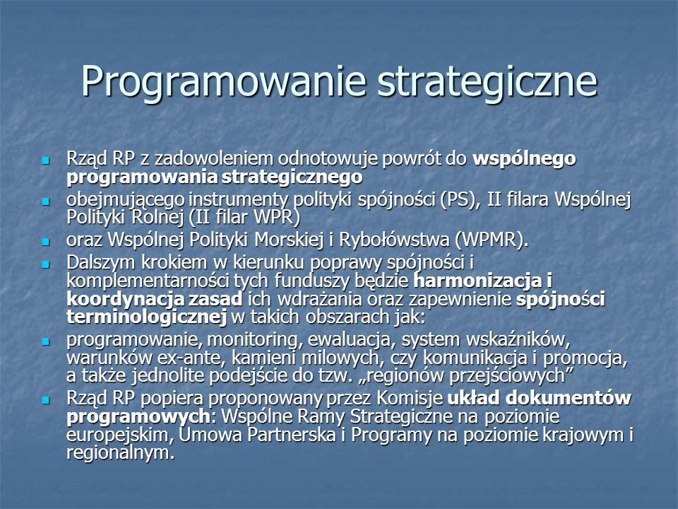Programowanie strategiczne Rząd RP z zadowoleniem odnotowuje powrót do wspólnego programowania strategicznego Rząd RP z zadowoleniem odnotowuje powrót do wspólnego programowania strategicznego obejmującego instrumenty polityki spójności (PS), II filara Wspólnej Polityki Rolnej (II filar WPR) obejmującego instrumenty polityki spójności (PS), II filara Wspólnej Polityki Rolnej (II filar WPR) oraz Wspólnej Polityki Morskiej i Rybołówstwa (WPMR).