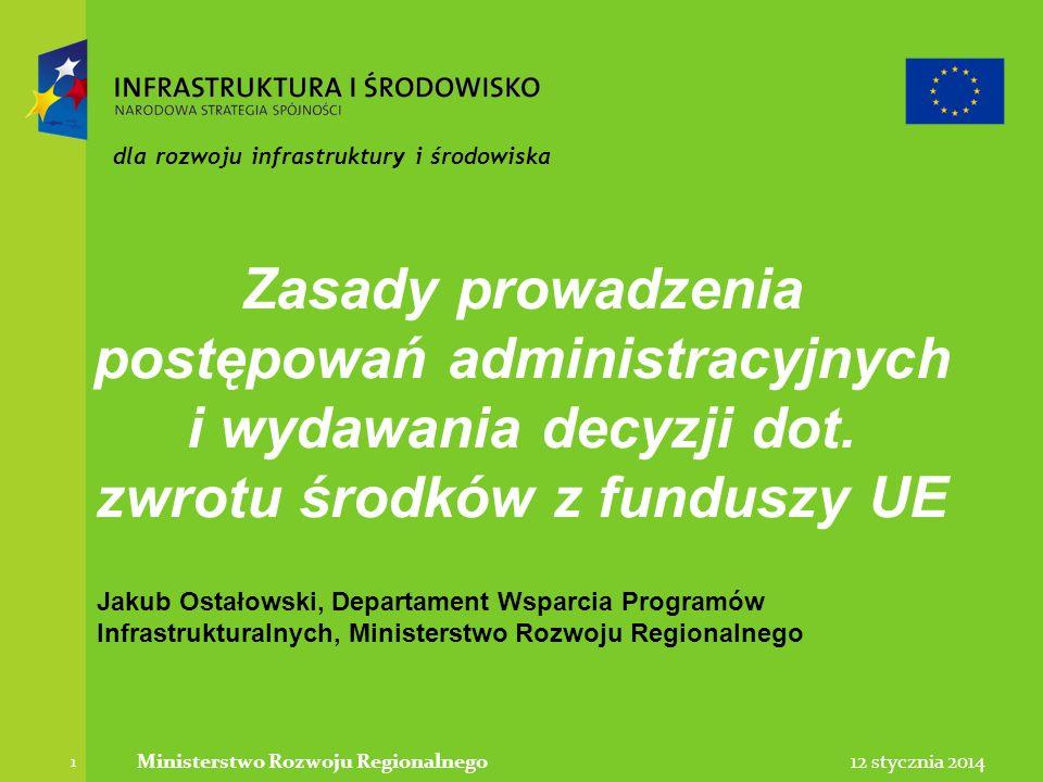 12 stycznia 2014Ministerstwo Rozwoju Regionalnego 1 dla rozwoju infrastruktury i środowiska Zasady prowadzenia postępowań administracyjnych i wydawani