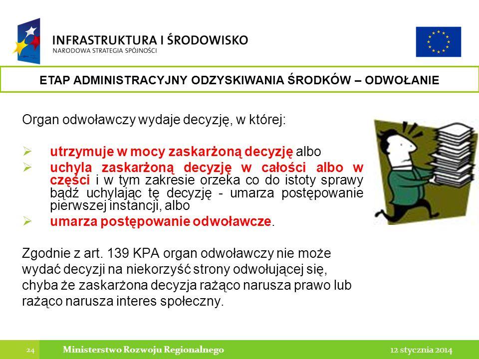 24 12 stycznia 2014Ministerstwo Rozwoju Regionalnego Organ odwoławczy wydaje decyzję, w której: utrzymuje w mocy zaskarżoną decyzję albo uchyla zaskar