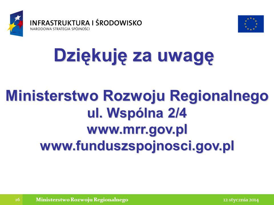 26 12 stycznia 2014Ministerstwo Rozwoju Regionalnego Dziękuję za uwagę Ministerstwo Rozwoju Regionalnego ul. Wspólna 2/4 www.mrr.gov.pl www.funduszspo