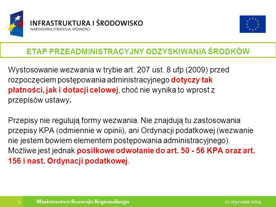5 12 stycznia 2014Ministerstwo Rozwoju Regionalnego ETAP PRZEADMINISTRACYJNY ODZYSKIWANIA ŚRODKÓW Wystosowanie wezwania w trybie art. 207 ust. 8 ufp (