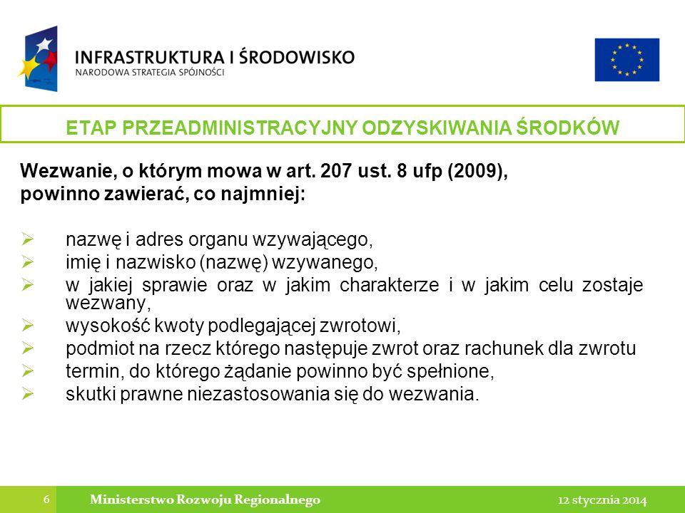 6 12 stycznia 2014Ministerstwo Rozwoju Regionalnego ETAP PRZEADMINISTRACYJNY ODZYSKIWANIA ŚRODKÓW Wezwanie, o którym mowa w art. 207 ust. 8 ufp (2009)