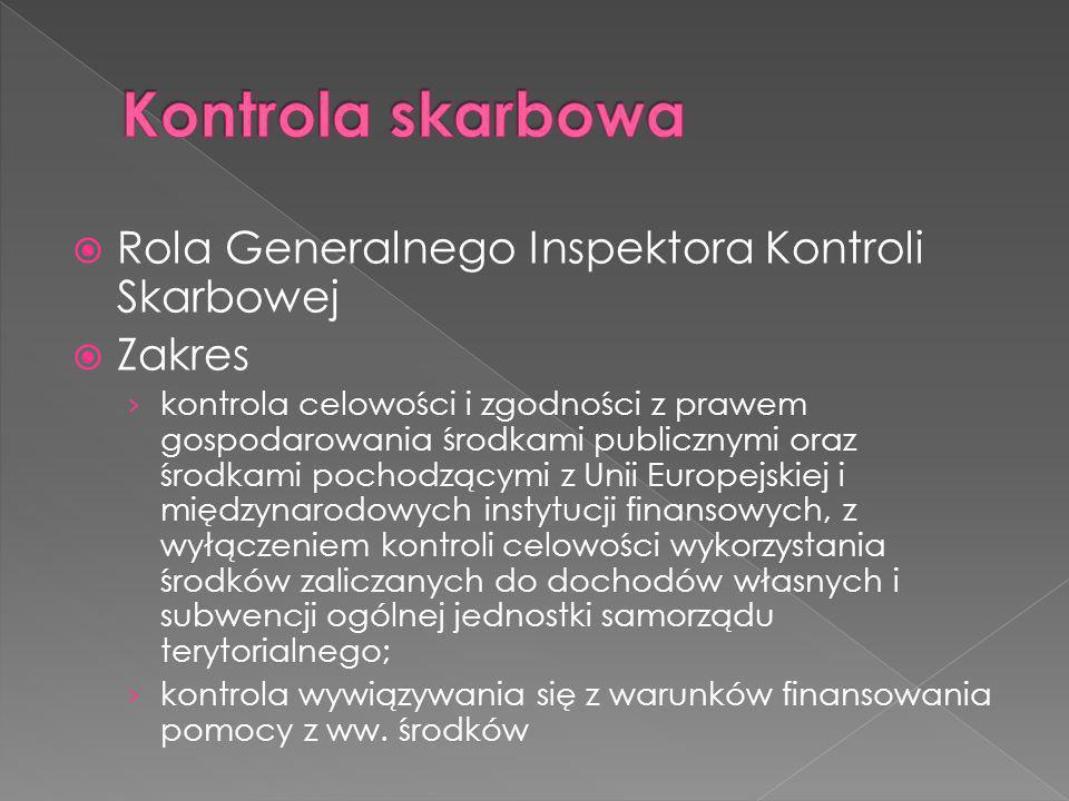 Rola Generalnego Inspektora Kontroli Skarbowej Zakres kontrola celowości i zgodności z prawem gospodarowania środkami publicznymi oraz środkami pochodzącymi z Unii Europejskiej i międzynarodowych instytucji finansowych, z wyłączeniem kontroli celowości wykorzystania środków zaliczanych do dochodów własnych i subwencji ogólnej jednostki samorządu terytorialnego; kontrola wywiązywania się z warunków finansowania pomocy z ww.