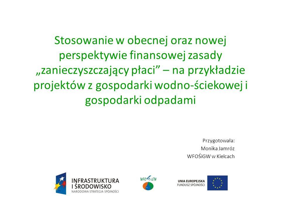 Stosowanie w obecnej oraz nowej perspektywie finansowej zasady zanieczyszczający płaci – na przykładzie projektów z gospodarki wodno-ściekowej i gospodarki odpadami Przygotowała: Monika Jamróz WFOŚiGW w Kielcach