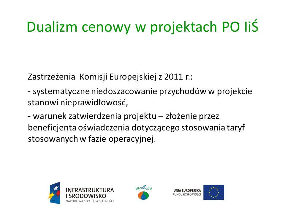 Dualizm cenowy w projektach PO IiŚ Zastrzeżenia Komisji Europejskiej z 2011 r.: - systematyczne niedoszacowanie przychodów w projekcie stanowi nieprawidłowość, - warunek zatwierdzenia projektu – złożenie przez beneficjenta oświadczenia dotyczącego stosowania taryf stosowanych w fazie operacyjnej.