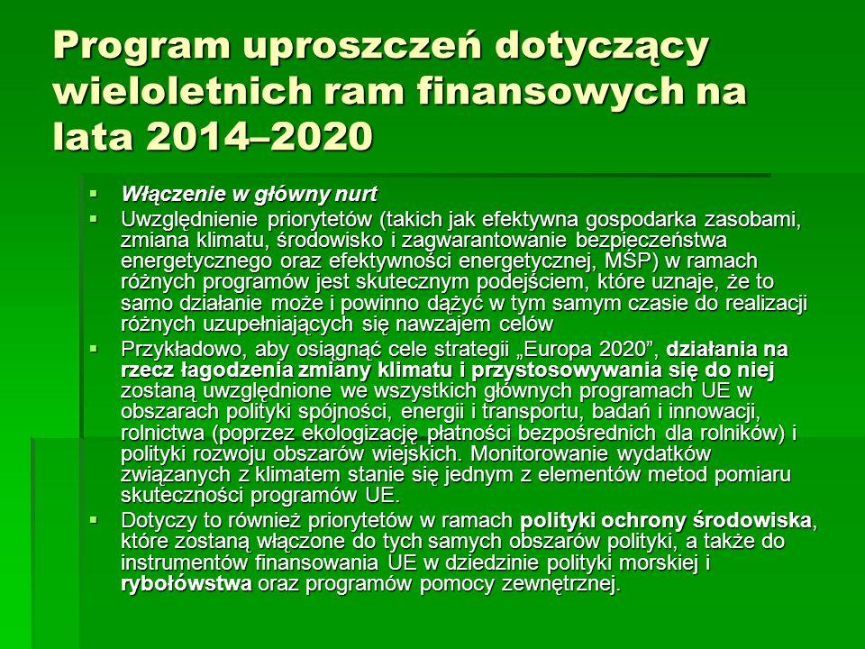 Program uproszczeń dotyczący wieloletnich ram finansowych na lata 2014–2020 Włączenie w główny nurt Włączenie w główny nurt Uwzględnienie priorytetów (takich jak efektywna gospodarka zasobami, zmiana klimatu, środowisko i zagwarantowanie bezpieczeństwa energetycznego oraz efektywności energetycznej, MŚP) w ramach różnych programów jest skutecznym podejściem, które uznaje, że to samo działanie może i powinno dążyć w tym samym czasie do realizacji różnych uzupełniających się nawzajem celów Uwzględnienie priorytetów (takich jak efektywna gospodarka zasobami, zmiana klimatu, środowisko i zagwarantowanie bezpieczeństwa energetycznego oraz efektywności energetycznej, MŚP) w ramach różnych programów jest skutecznym podejściem, które uznaje, że to samo działanie może i powinno dążyć w tym samym czasie do realizacji różnych uzupełniających się nawzajem celów Przykładowo, aby osiągnąć cele strategii Europa 2020, działania na rzecz łagodzenia zmiany klimatu i przystosowywania się do niej zostaną uwzględnione we wszystkich głównych programach UE w obszarach polityki spójności, energii i transportu, badań i innowacji, rolnictwa (poprzez ekologizację płatności bezpośrednich dla rolników) i polityki rozwoju obszarów wiejskich.