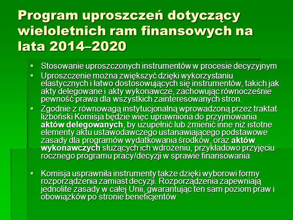 Program uproszczeń dotyczący wieloletnich ram finansowych na lata 2014–2020 Stosowanie uproszczonych instrumentów w procesie decyzyjnym Stosowanie uproszczonych instrumentów w procesie decyzyjnym Uproszczenie można zwiększyć dzięki wykorzystaniu elastycznych i łatwo dostosowujących się instrumentów, takich jak akty delegowane i akty wykonawcze, zachowując równocześnie pewność prawa dla wszystkich zainteresowanych stron.