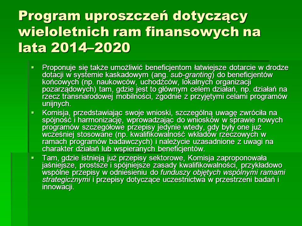 Program uproszczeń dotyczący wieloletnich ram finansowych na lata 2014–2020 Proponuje się także umożliwić beneficjentom łatwiejsze dotarcie w drodze dotacji w systemie kaskadowym (ang.