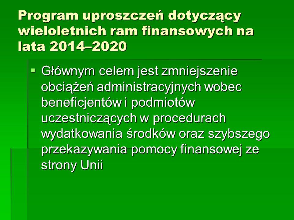 Program uproszczeń dotyczący wieloletnich ram finansowych na lata 2014–2020 Głównym celem jest zmniejszenie obciążeń administracyjnych wobec beneficjentów i podmiotów uczestniczących w procedurach wydatkowania środków oraz szybszego przekazywania pomocy finansowej ze strony Unii Głównym celem jest zmniejszenie obciążeń administracyjnych wobec beneficjentów i podmiotów uczestniczących w procedurach wydatkowania środków oraz szybszego przekazywania pomocy finansowej ze strony Unii