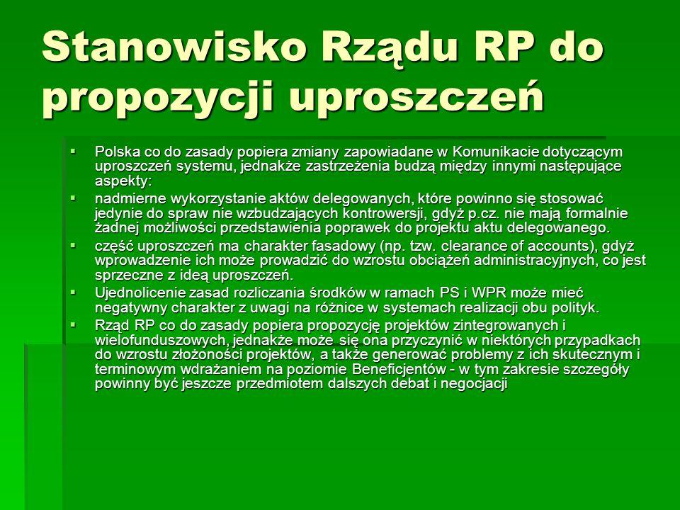 Stanowisko Rządu RP do propozycji uproszczeń Polska co do zasady popiera zmiany zapowiadane w Komunikacie dotyczącym uproszczeń systemu, jednakże zastrzeżenia budzą między innymi następujące aspekty: Polska co do zasady popiera zmiany zapowiadane w Komunikacie dotyczącym uproszczeń systemu, jednakże zastrzeżenia budzą między innymi następujące aspekty: nadmierne wykorzystanie aktów delegowanych, które powinno się stosować jedynie do spraw nie wzbudzających kontrowersji, gdyż p.cz.